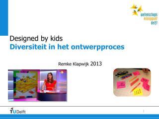 Designed  by kids  Diversiteit  in het  ontwerpproces Remke  Klapwijk 2013
