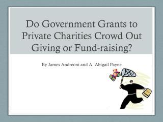 Do Government Grants to Private Charities Crowd Out Giving or Fund-raising?