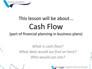 This lesson will be about... Cash Flow (part of financial planning in business plans)
