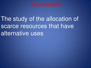 Economics The study of the allocation of scarce resources that have alternative uses .