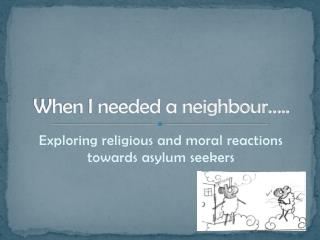 When I needed a neighbour…..