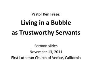 Pastor Ken Frese: Living in a Bubble  as Trustworthy Servants Sermon slides November 13, 2011