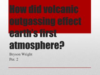 How did volcanic outgassing effect earth's first atmosphere?