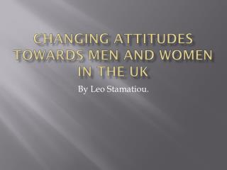 Changing Attitudes Towards Men and  W omen in the UK