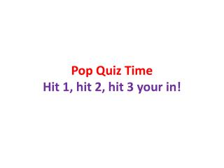 Pop Quiz  Time Hit 1, hit 2, hit 3 your in!