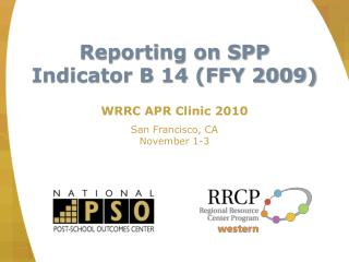Reporting on SPP Indicator B 14 (FFY 2009) WRRC APR Clinic 2010 San Francisco, CA November 1-3