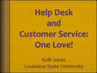Help Desk and  Customer Service: One Love ! Kelli Jones Louisiana  State University