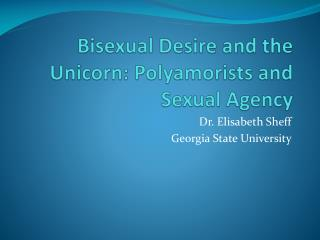 Bisexual Desire and the Unicorn: Polyamorists and Sexual  A gency