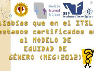 ¿Sabías que en el ITSL  estamos certificados en el MODELO DE EQUIDAD DE GÉNERO (MEG:2012)
