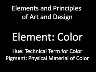 Elements and Principles  of Art and Design Element: Color Hue: Technical Term for Color