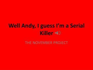 Well Andy, I guess I'm a Serial Killer