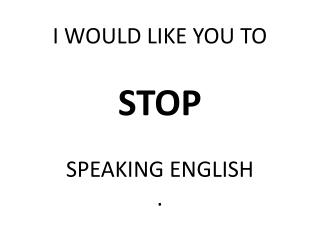 I WOULD LIKE YOU TO STOP SPEAKING ENGLISH .