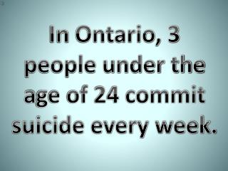 In  Ontario, 3 people under the a ge of 24 commit suicide every week.