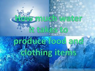 How much water it takes to  produce food and clothing items
