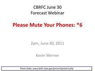 CBRFC June 30  Forecast Webinar Please Mute Your Phones: *6