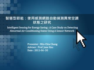 Presenter :  Min- Chia  Chang Advisor : Prof. Jane  Hsu Date : 201 1 - 06  -30