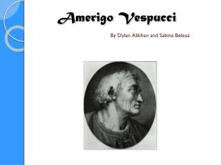 Amerigo Vespucci By Dylan Alikhan and Sabina Beleuz