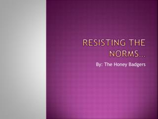 Resisting the Norms…