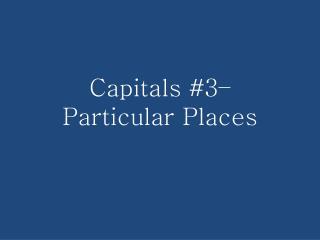 Capitals #3– Particular Places