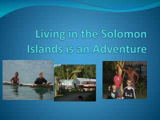 Living in the Solomon Islands is an Adventure