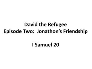 David the Refugee Episode Two:  Jonathon's Friendship I Samuel 20