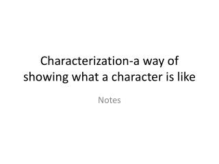 Characterization-a way of showing what a character is like