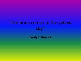 """the bride comes to the yellow sky"""