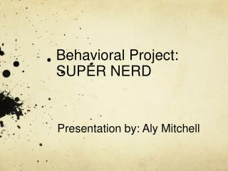 Behavioral Project:  SUPER NERD