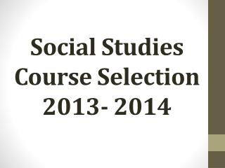 Social Studies  Course Selection 2013- 2014