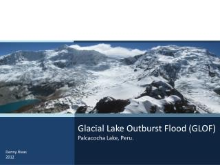 Glacial Lake  Outburst Flood  (GLOF) Palcacocha Lake,  Peru .