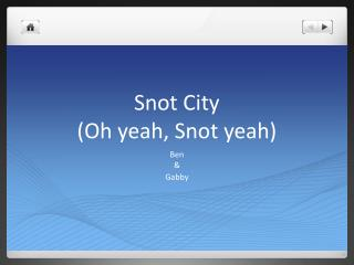 Snot City (Oh yeah, Snot yeah)