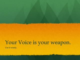 Your Voice is your weapon.