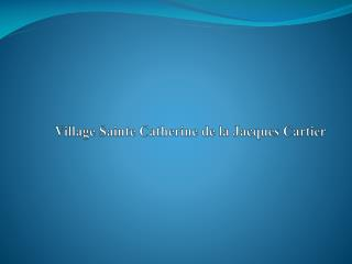 Village Sainte Catherine de la Jacques Cartier