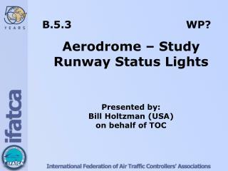 B.5.3  WP? Aerodrome – Study Runway Status Lights Presented by: Bill  Holtzman  (USA)