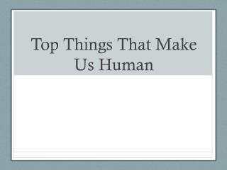 Top Things  T hat Make Us Human
