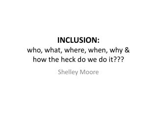 INCLUSION:  who, what, where, when, why  &  how the heck do we do it???