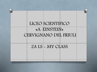 LICEO SCIENTIFICO «A. EINSTEIN»   CERVIGNANO DEL FRIULI 2A LS - MY CLASS