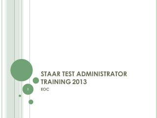 STAAR TEST ADMINISTRATOR TRAINING	 2013