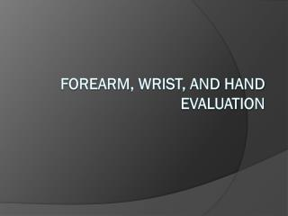 Forearm , Wrist, and  Hand Evaluation