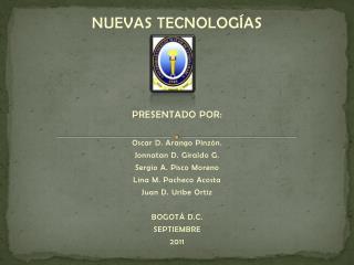 NUEVAS  TECNOLOGÍAS  PRESENTADO  POR: Oscar  D. Arango  Pinzón . Jonnatan  D. Giraldo G.