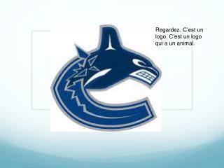Regardez.  C'est  un logo. C'est un logo qui a un animal.