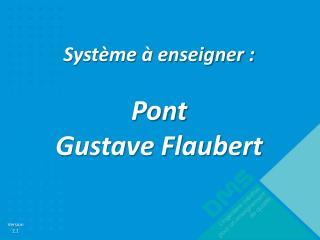 Système à enseigner : Pont  Gustave Flaubert