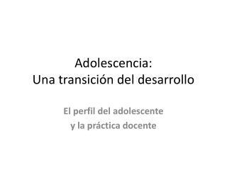 Adolescencia:  Una  transición del  desarrollo