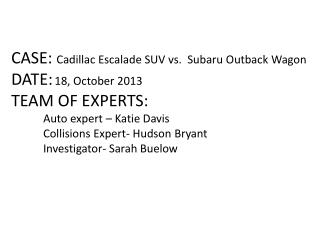 CASE:  Cadillac Escalade SUV vs.  Subaru Outback Wagon DATE: 18, October 2013 TEAM OF EXPERTS: