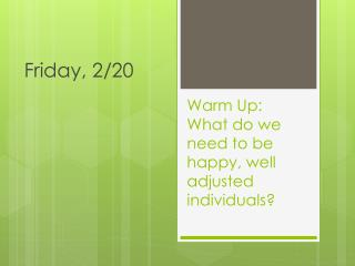 Warm Up: What do we need to be happy, well adjusted individuals?