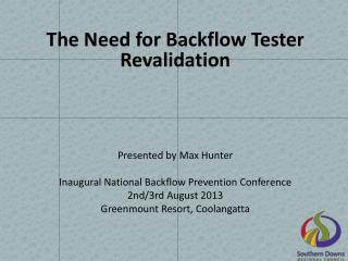 The Need for Backflow Tester  Revalidation Presented by Max  Hunter