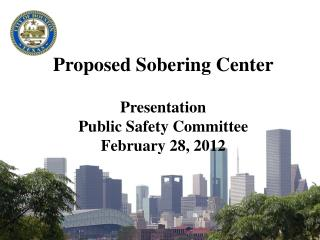 Proposed Sobering Center Presentation Public Safety Committee February 28, 2012