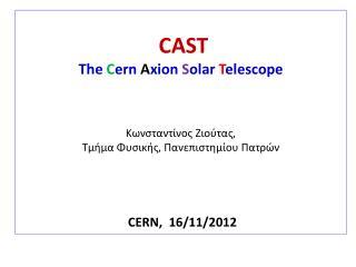 CAST The  C ern A xion S olar  T elescope Κωνσταντίνος Ζιούτας ,