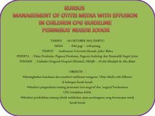 KURSUS  MANAGEMENT OF OTITIS MEDIA WITH EFFUSION IN CHILDREN CPG GUIDELINE  PERINGKAT NEGERI JOHOR