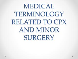 MEDICAL TERMINOLOGY RELATED TO CPX AND MINOR SURGERY